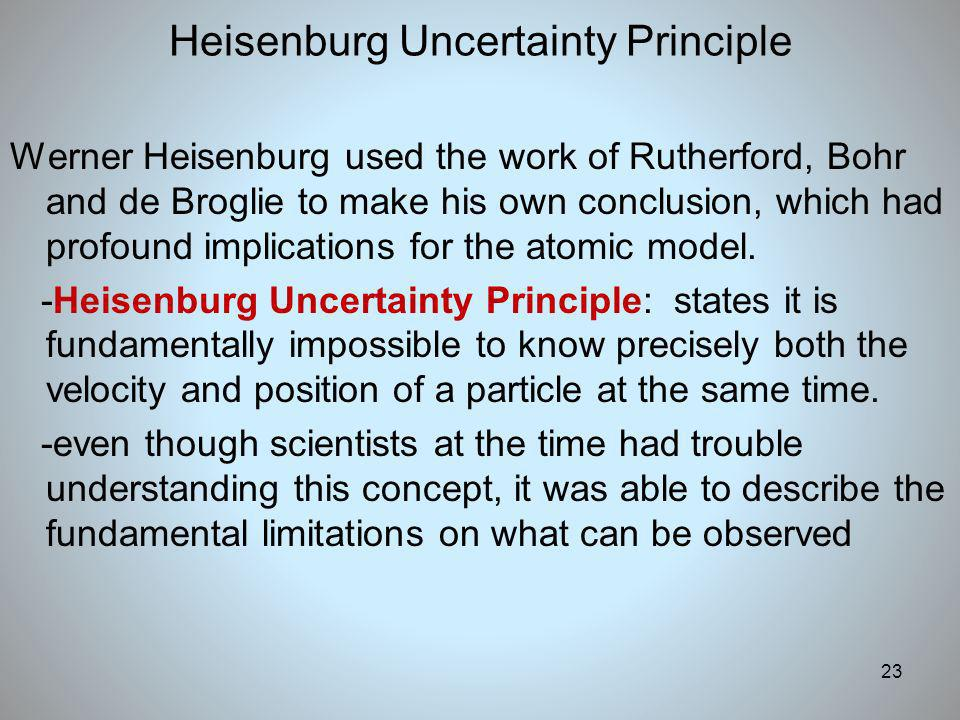 23 Heisenburg Uncertainty Principle Werner Heisenburg used the work of Rutherford, Bohr and de Broglie to make his own conclusion, which had profound