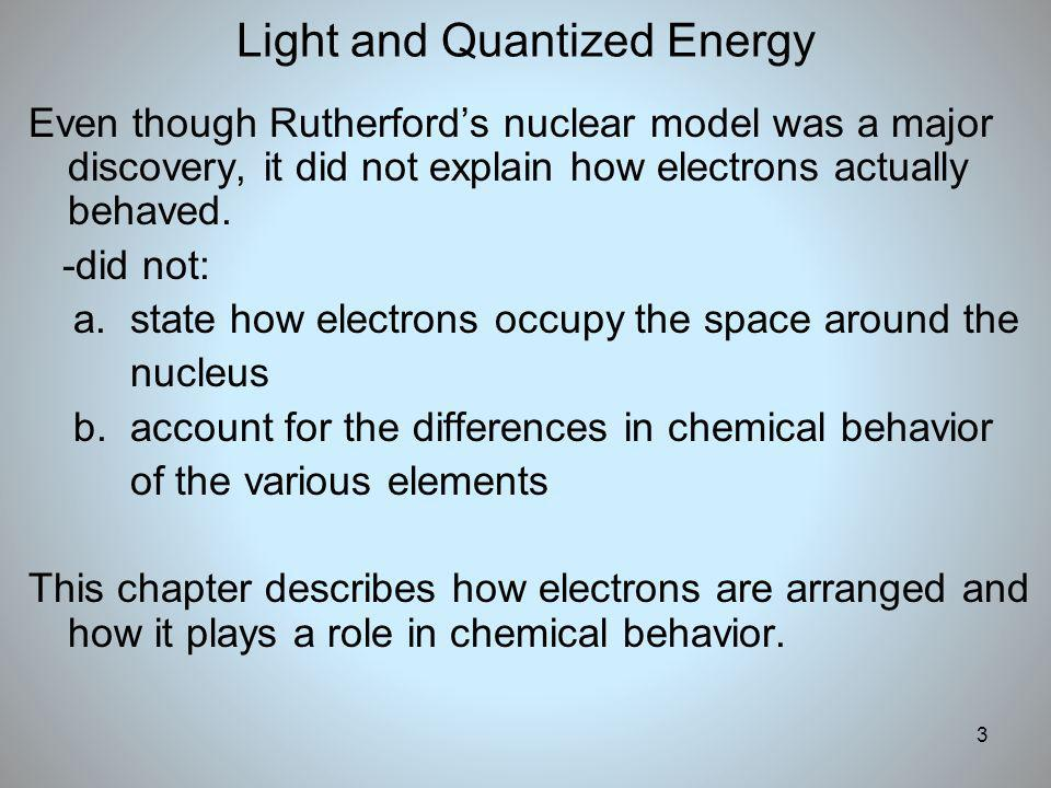 3 Light and Quantized Energy Even though Rutherfords nuclear model was a major discovery, it did not explain how electrons actually behaved. -did not: