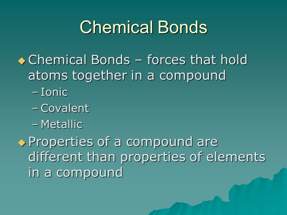 Chemical Bonds Chemical Bonds – forces that hold atoms together in a compound Chemical Bonds – forces that hold atoms together in a compound –Ionic –C