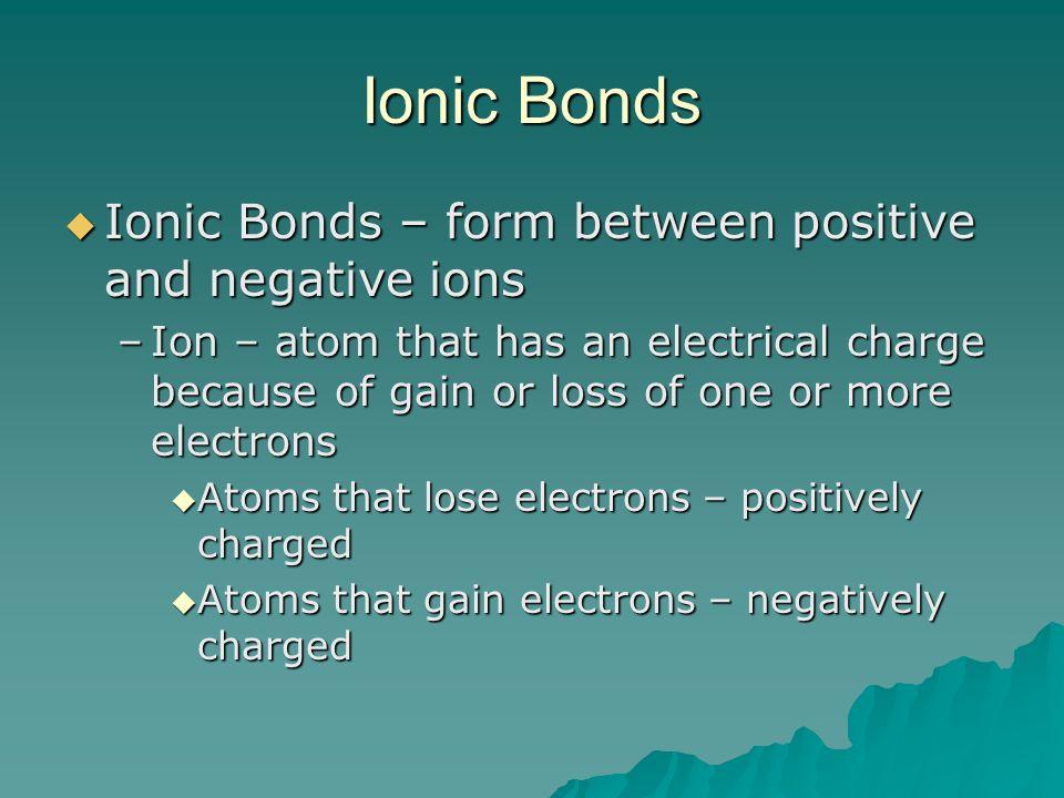 Ionic Bonds Ionic Bonds – form between positive and negative ions Ionic Bonds – form between positive and negative ions –Ion – atom that has an electr