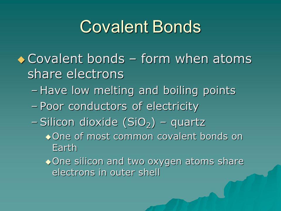 Covalent Bonds Covalent bonds – form when atoms share electrons Covalent bonds – form when atoms share electrons –Have low melting and boiling points