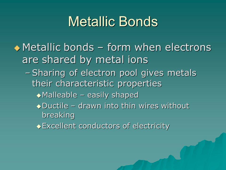 Metallic Bonds Metallic bonds – form when electrons are shared by metal ions Metallic bonds – form when electrons are shared by metal ions –Sharing of