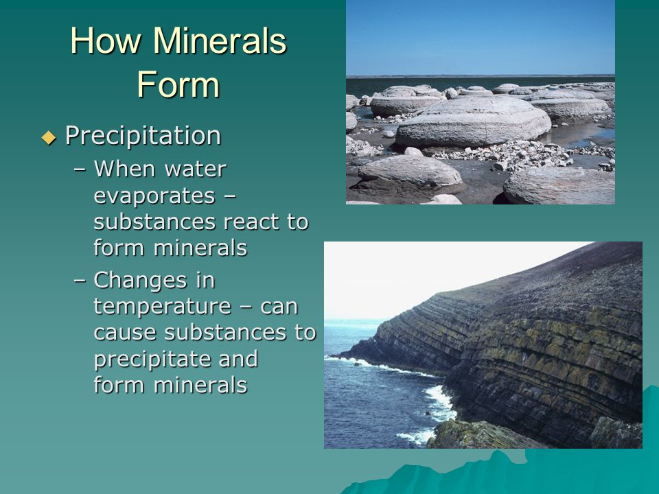 How Minerals Form Precipitation Precipitation –When water evaporates – substances react to form minerals –Changes in temperature – can cause substance