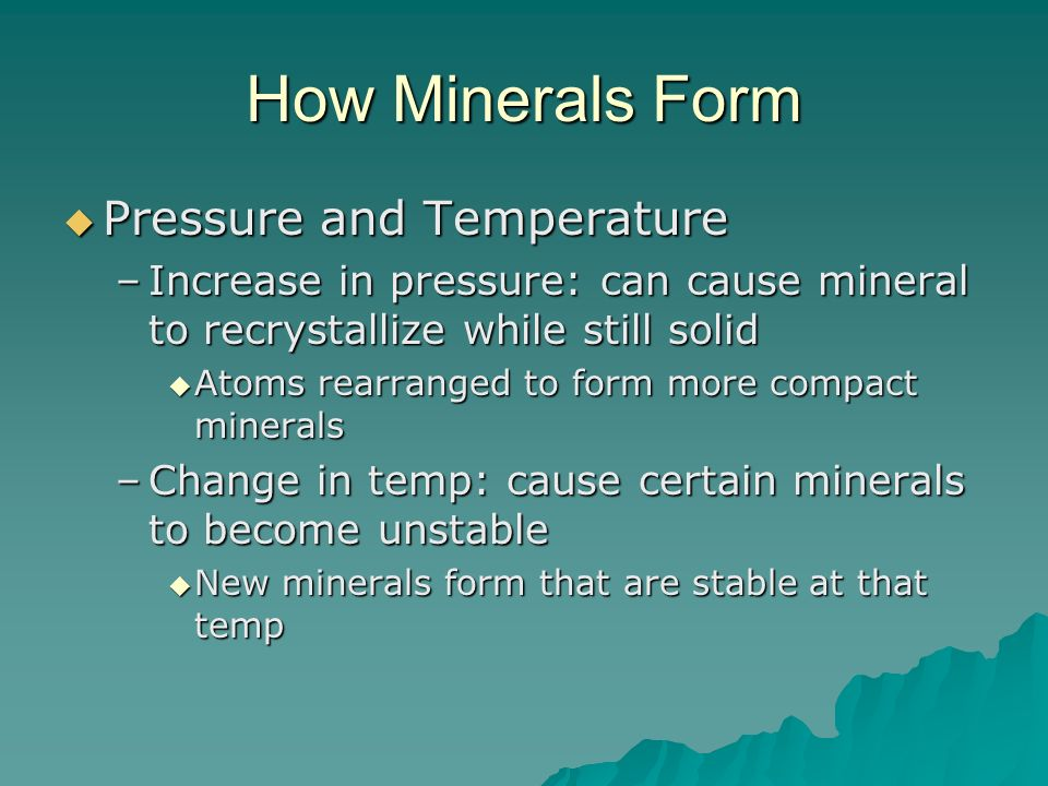 How Minerals Form Pressure and Temperature Pressure and Temperature –Increase in pressure: can cause mineral to recrystallize while still solid Atoms