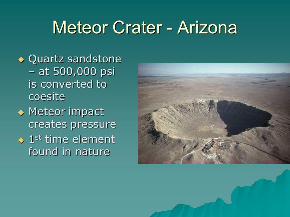 Meteor Crater - Arizona Quartz sandstone – at 500,000 psi is converted to coesite Quartz sandstone – at 500,000 psi is converted to coesite Meteor imp