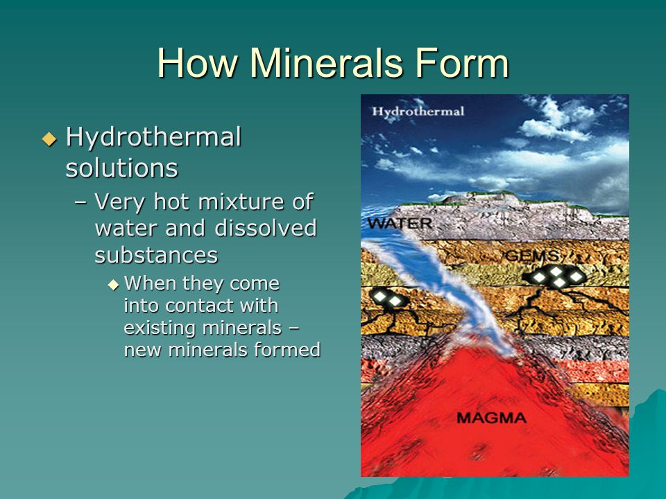 How Minerals Form Hydrothermal solutions Hydrothermal solutions –Very hot mixture of water and dissolved substances When they come into contact with e
