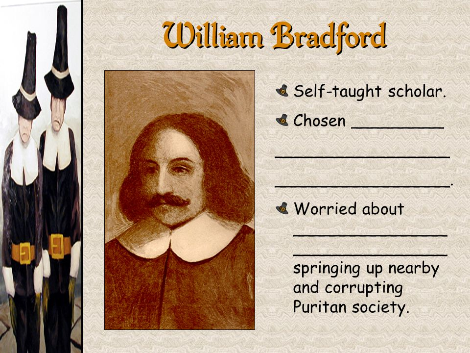 William Bradford Self-taught scholar. Chosen _________ _________________ _________________. Worried about _______________ _______________ springing up