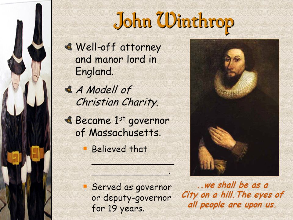 John Winthrop..we shall be as a City on a hill.The eyes of all people are upon us. Well-off attorney and manor lord in England. A Modell of Christian