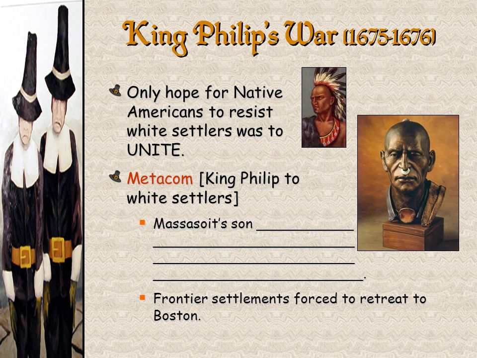 Only hope for Native Americans to resist white settlers was to UNITE. Metacom [King Philip to white settlers] Massasoits son ___________ _____________