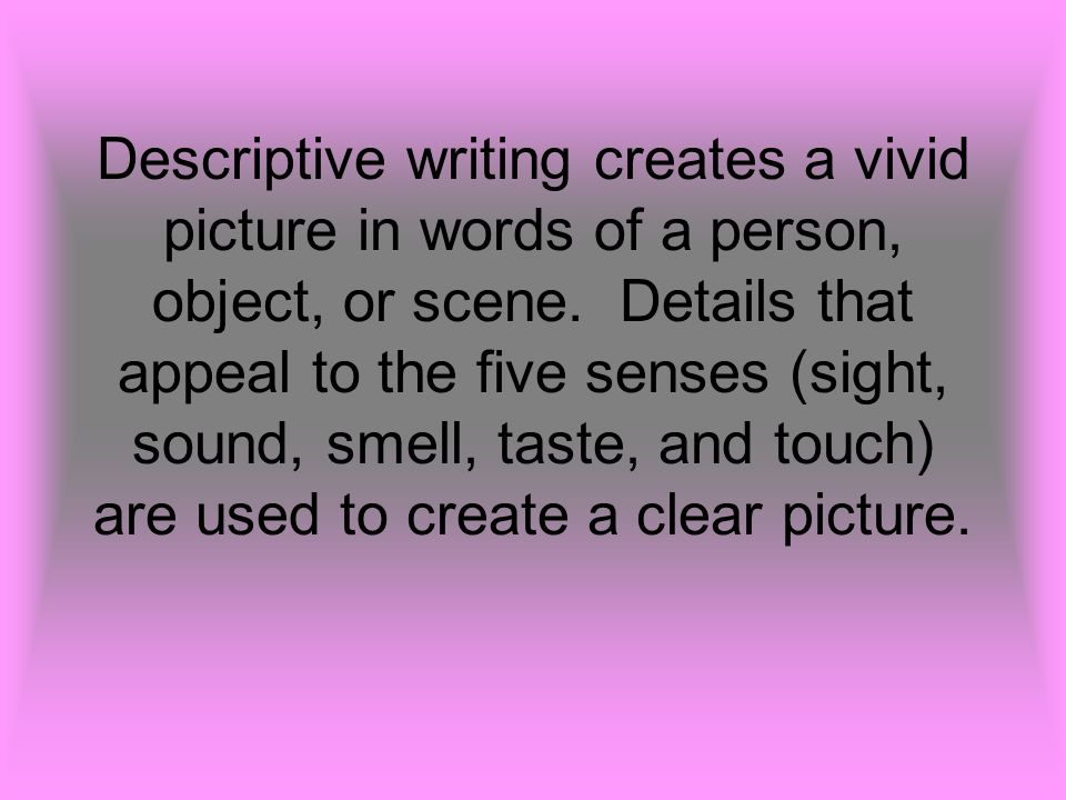 Descriptive writing creates a vivid picture in words of a person, object, or scene.