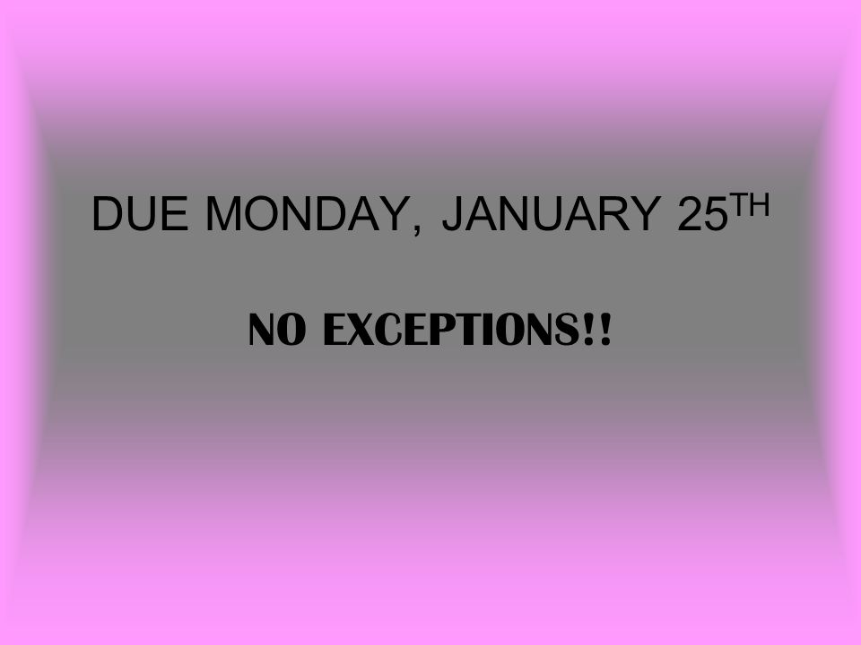 DUE MONDAY, JANUARY 25 TH NO EXCEPTIONS!!
