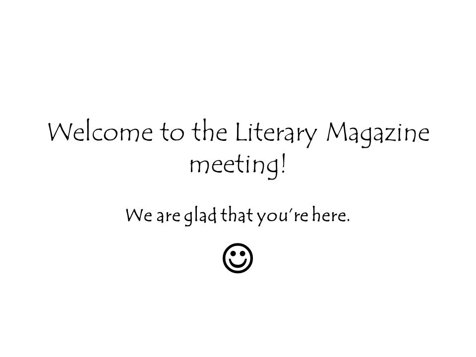 Welcome to the Literary Magazine meeting! We are glad that youre here.