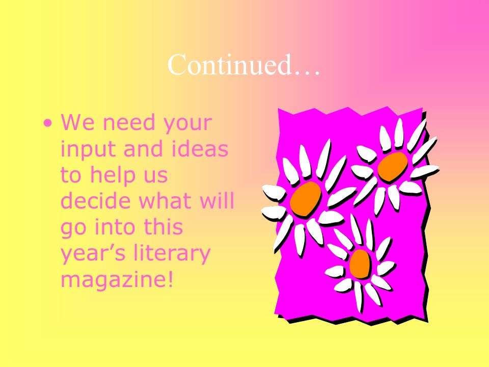 Continued… We need your input and ideas to help us decide what will go into this years literary magazine!