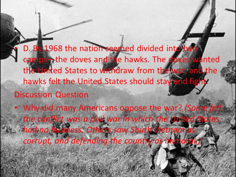 D. By 1968 the nation seemed divided into two campsthe doves and the hawks. The doves wanted the United States to withdraw from the war, and the hawks
