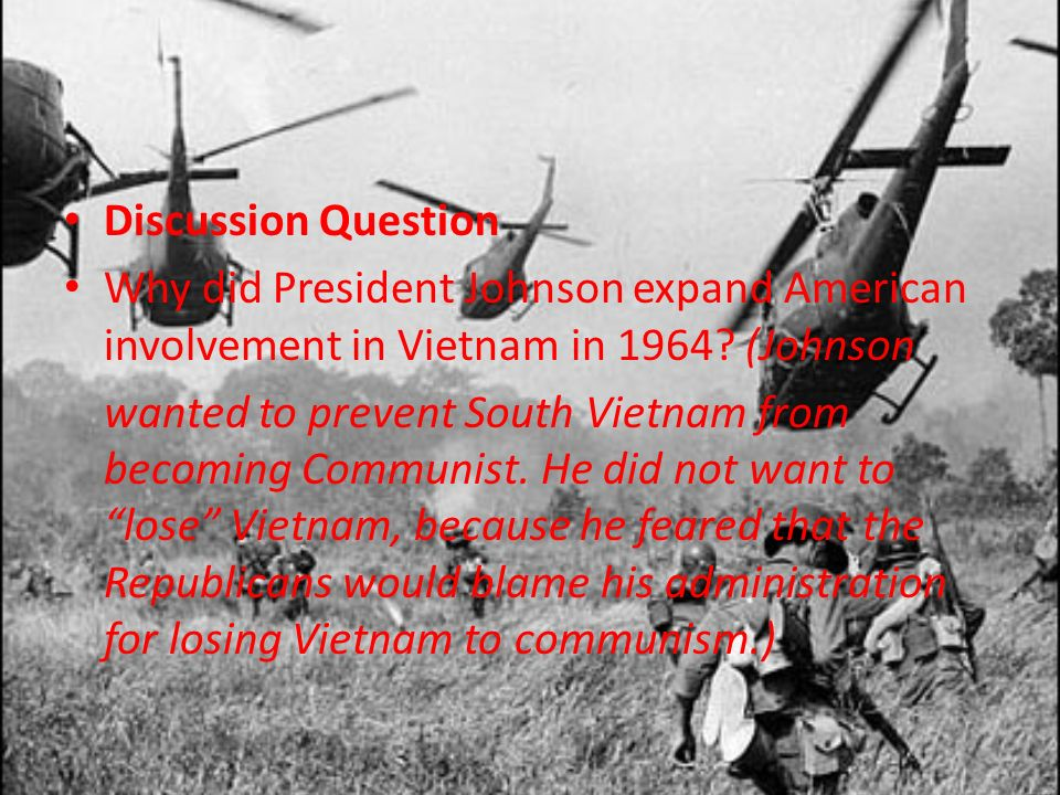 Discussion Question Why did President Johnson expand American involvement in Vietnam in 1964? (Johnson wanted to prevent South Vietnam from becoming C