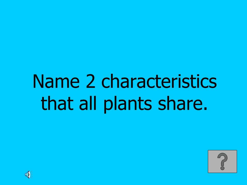 Name 2 characteristics that all plants share.