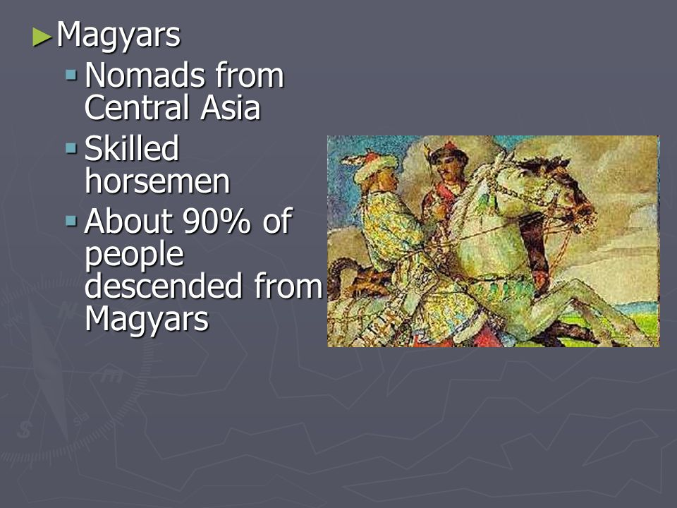 Magyars Magyars Nomads from Central Asia Nomads from Central Asia Skilled horsemen Skilled horsemen About 90% of people descended from Magyars About 90% of people descended from Magyars