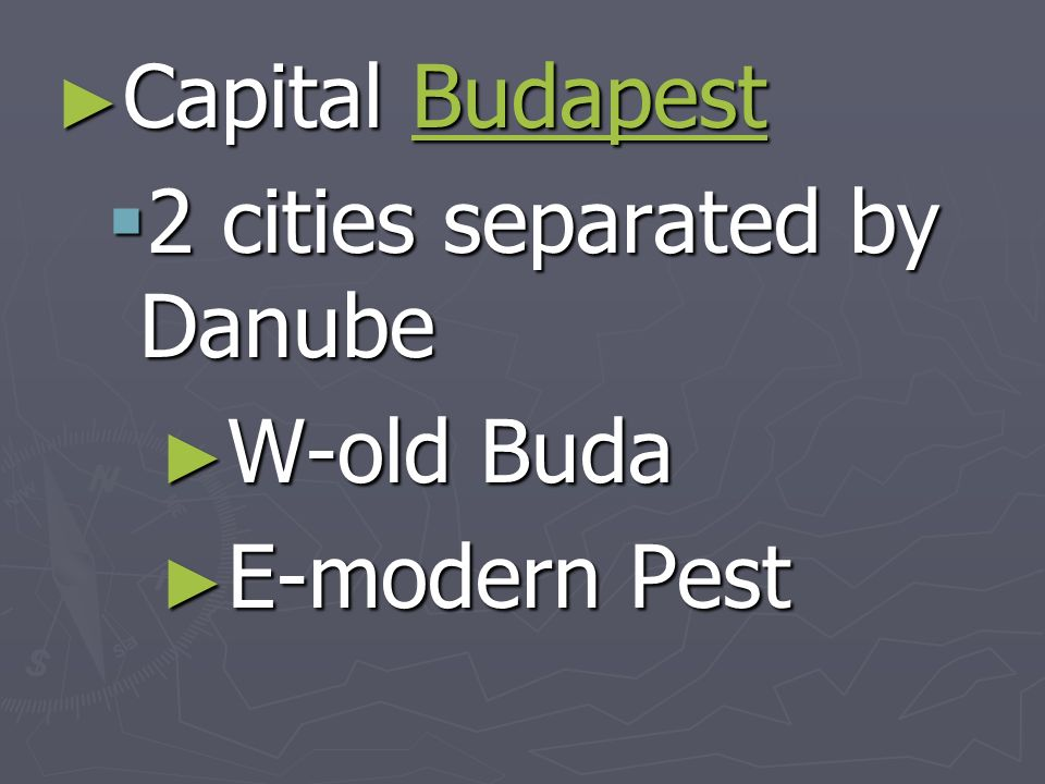 Capital Budapest Capital BudapestBudapest 2 cities separated by Danube 2 cities separated by Danube W-old Buda W-old Buda E-modern Pest E-modern Pest