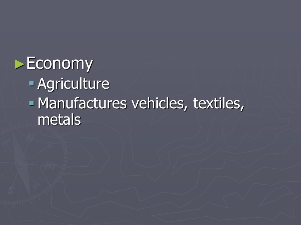 Economy Economy Agriculture Agriculture Manufactures vehicles, textiles, metals Manufactures vehicles, textiles, metals