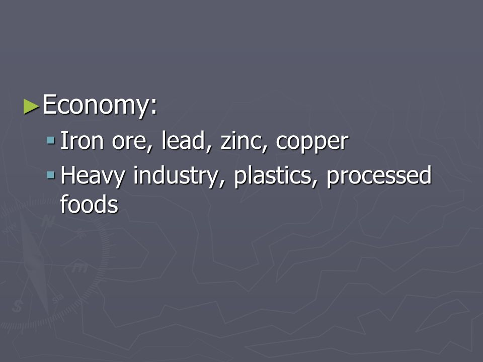 Economy: Economy: Iron ore, lead, zinc, copper Iron ore, lead, zinc, copper Heavy industry, plastics, processed foods Heavy industry, plastics, processed foods