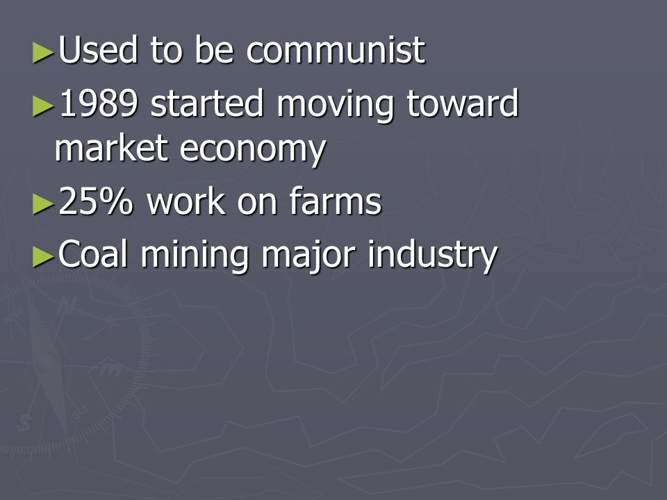 Used to be communist Used to be communist 1989 started moving toward market economy 1989 started moving toward market economy 25% work on farms 25% work on farms Coal mining major industry Coal mining major industry