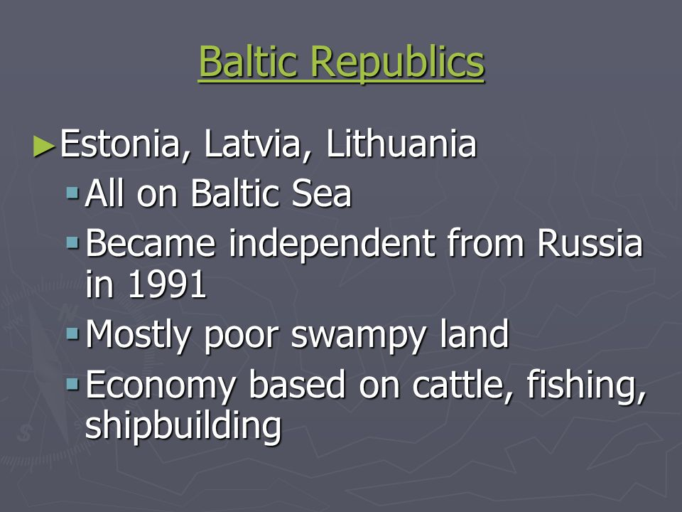 Baltic Republics Baltic Republics Estonia, Latvia, Lithuania Estonia, Latvia, Lithuania All on Baltic Sea All on Baltic Sea Became independent from Russia in 1991 Became independent from Russia in 1991 Mostly poor swampy land Mostly poor swampy land Economy based on cattle, fishing, shipbuilding Economy based on cattle, fishing, shipbuilding
