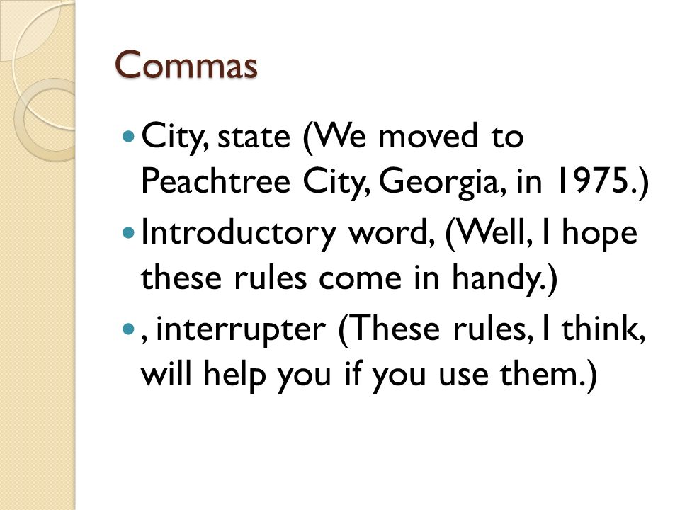 Commas City, state (We moved to Peachtree City, Georgia, in 1975.) Introductory word, (Well, I hope these rules come in handy.), interrupter (These rules, I think, will help you if you use them.)