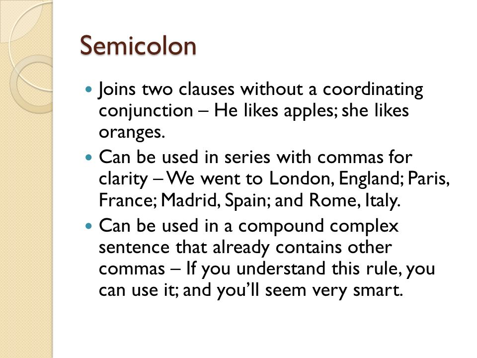 Semicolon Joins two clauses without a coordinating conjunction – He likes apples; she likes oranges.