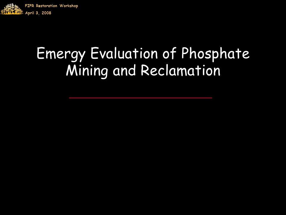 FIPR Restoration Workshop April 3, 2008 Emergy Evaluation of Phosphate Mining and Reclamation