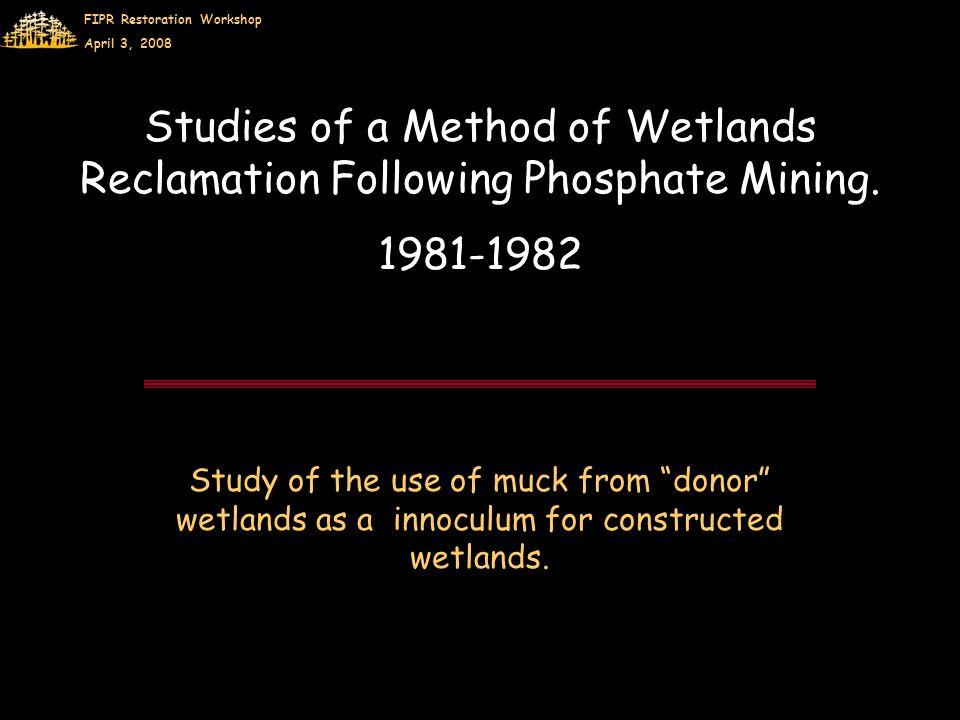 FIPR Restoration Workshop April 3, 2008 Studies of a Method of Wetlands Reclamation Following Phosphate Mining.