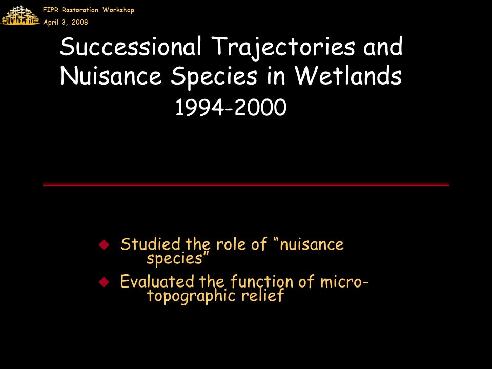FIPR Restoration Workshop April 3, 2008 Successional Trajectories and Nuisance Species in Wetlands 1994-2000 Studied the role of nuisance species Evaluated the function of micro- topographic relief