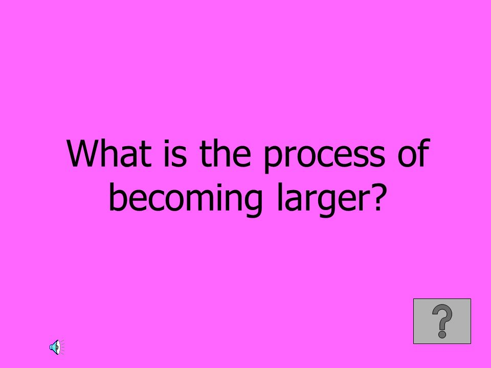 What is the process of becoming larger?