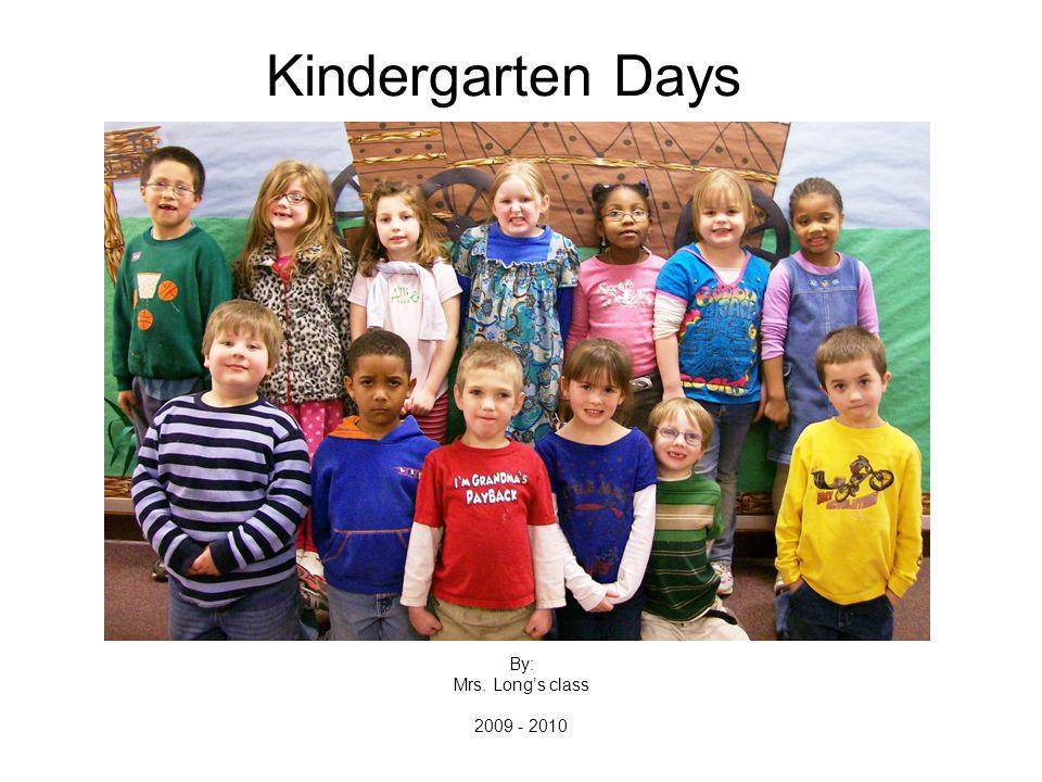 Kindergarten Days By: Mrs. Longs class 2009 - 2010