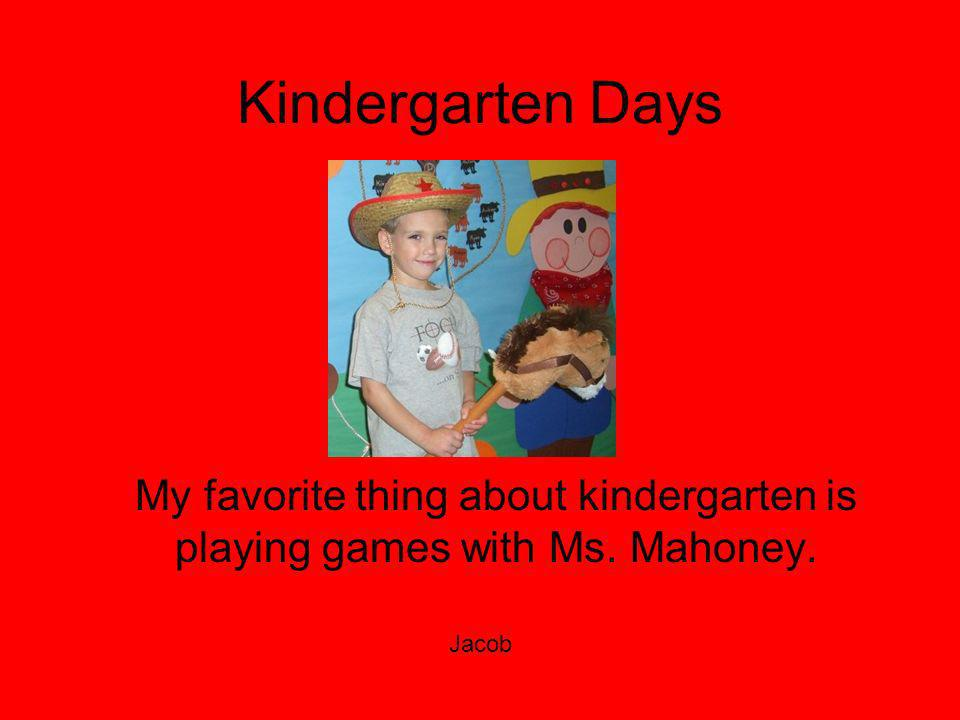 Kindergarten Days My favorite thing about kindergarten is playing games with Ms. Mahoney. Jacob