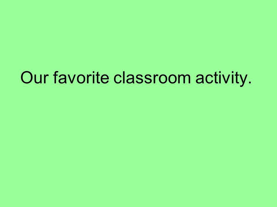 Our favorite classroom activity.