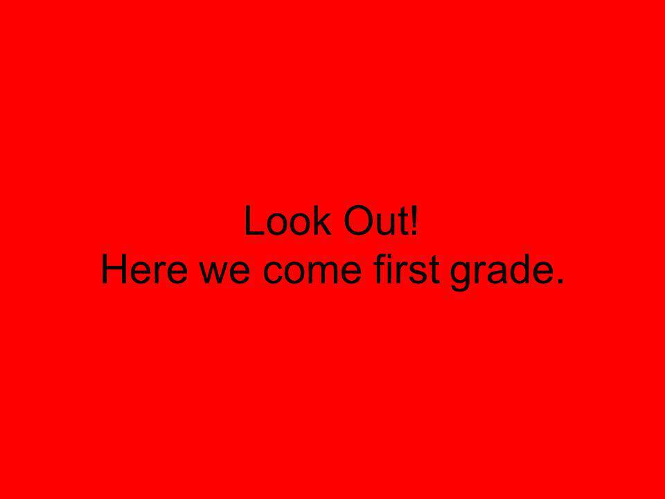 Look Out! Here we come first grade.
