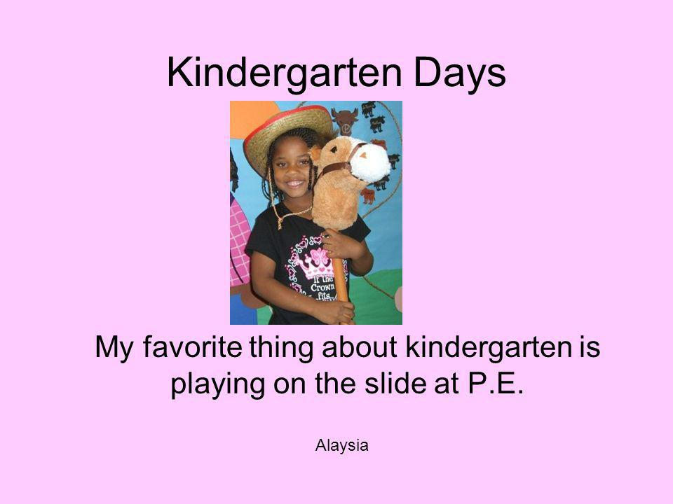Kindergarten Days My favorite thing about kindergarten is playing on the slide at P.E. Alaysia