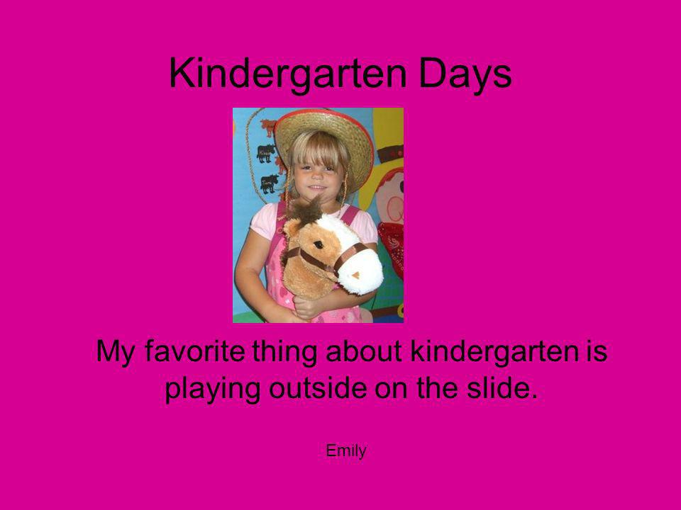 Kindergarten Days My favorite thing about kindergarten is playing outside on the slide. Emily