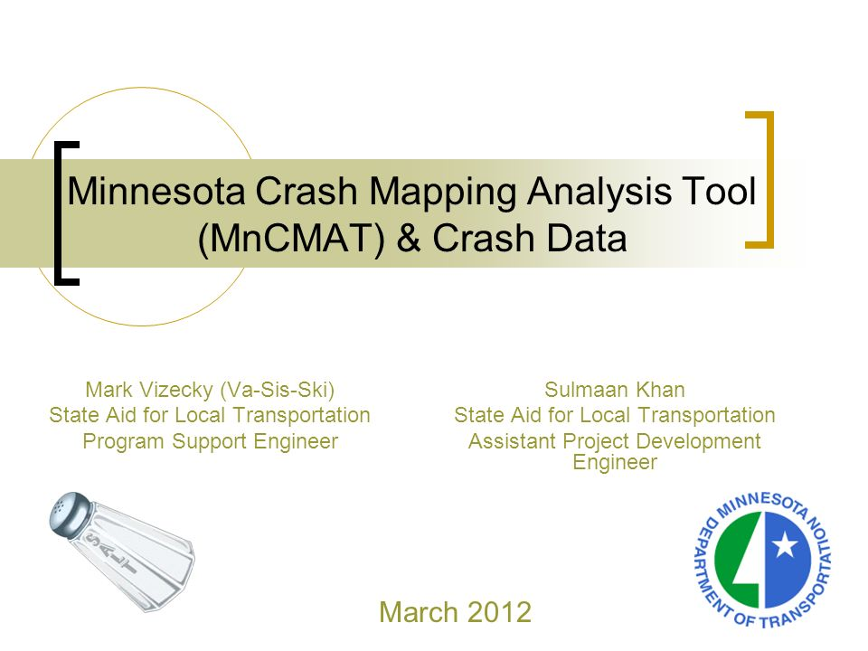 Minnesota Crash Mapping Analysis Tool (MnCMAT) & Crash Data Mark Vizecky (Va-Sis-Ski) State Aid for Local Transportation Program Support Engineer March 2012 Sulmaan Khan State Aid for Local Transportation Assistant Project Development Engineer