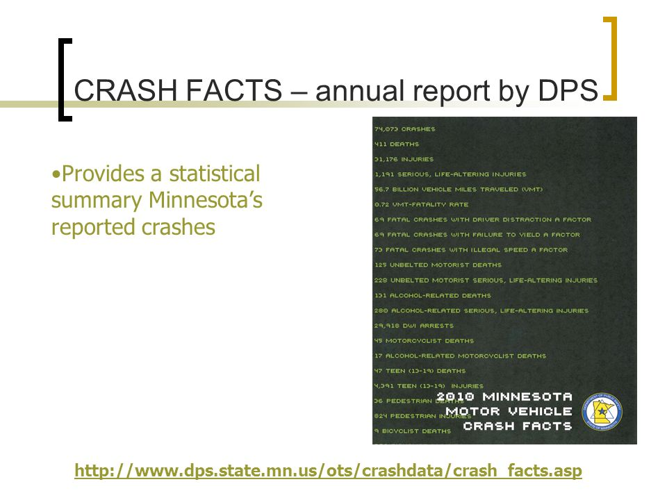 CRASH FACTS – annual report by DPS Provides a statistical summary Minnesotas reported crashes http://www.dps.state.mn.us/ots/crashdata/crash_facts.asp