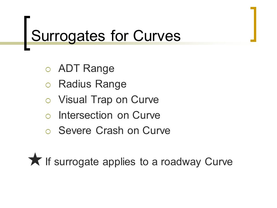 Surrogates for Curves ADT Range Radius Range Visual Trap on Curve Intersection on Curve Severe Crash on Curve If surrogate applies to a roadway Curve