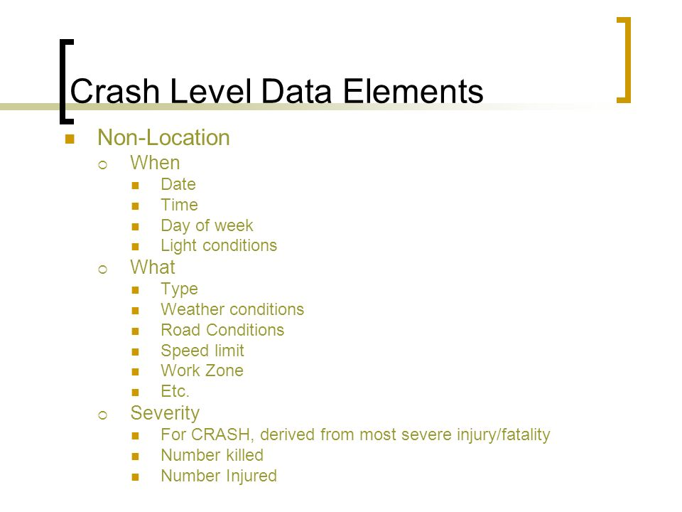 Crash Level Data Elements Non-Location When Date Time Day of week Light conditions What Type Weather conditions Road Conditions Speed limit Work Zone Etc.