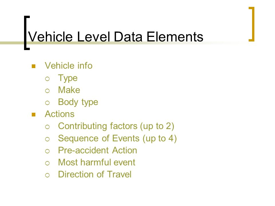 Vehicle Level Data Elements Vehicle info Type Make Body type Actions Contributing factors (up to 2) Sequence of Events (up to 4) Pre-accident Action Most harmful event Direction of Travel