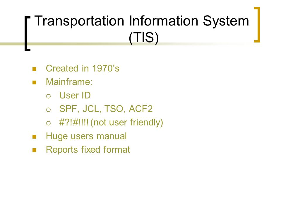 Transportation Information System (TIS) Created in 1970s Mainframe: User ID SPF, JCL, TSO, ACF2 #?!#!!!.