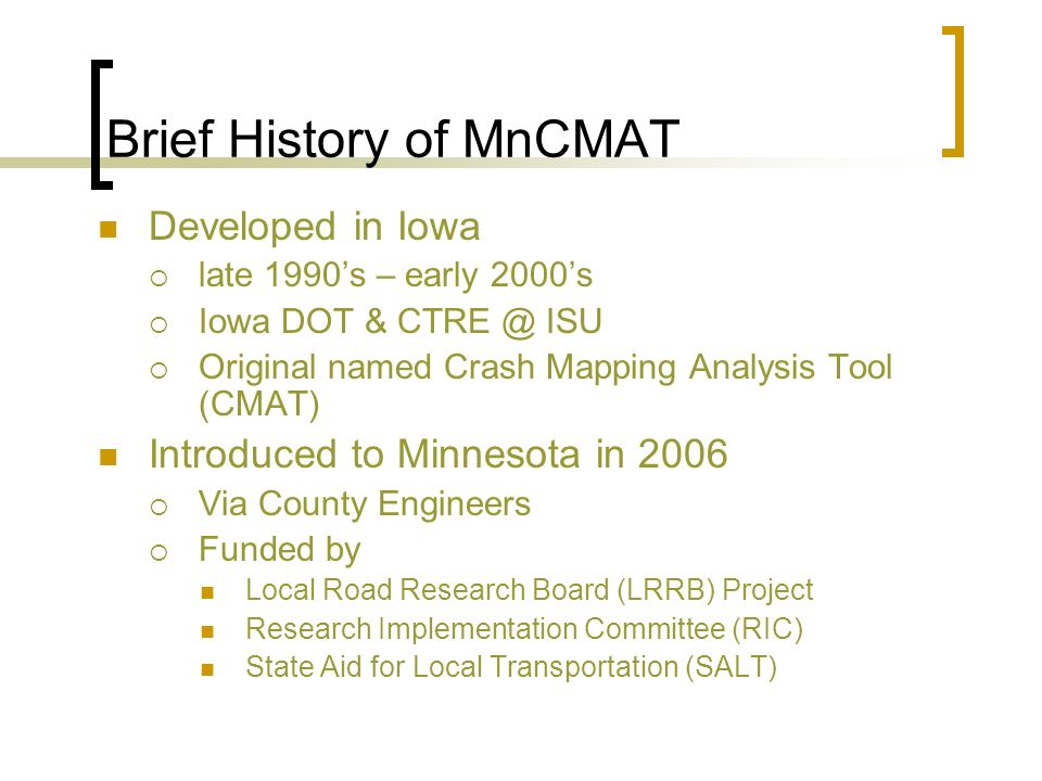 Brief History of MnCMAT Developed in Iowa late 1990s – early 2000s Iowa DOT & CTRE @ ISU Original named Crash Mapping Analysis Tool (CMAT) Introduced to Minnesota in 2006 Via County Engineers Funded by Local Road Research Board (LRRB) Project Research Implementation Committee (RIC) State Aid for Local Transportation (SALT)