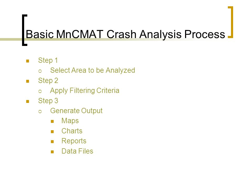 Basic MnCMAT Crash Analysis Process Step 1 Select Area to be Analyzed Step 2 Apply Filtering Criteria Step 3 Generate Output Maps Charts Reports Data Files