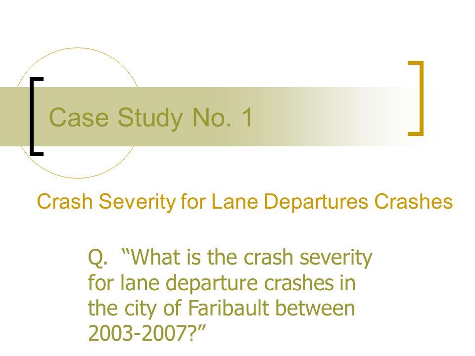 Case Study No. 1 Crash Severity for Lane Departures Crashes Q. What is the crash severity for lane departure crashes in the city of Faribault between