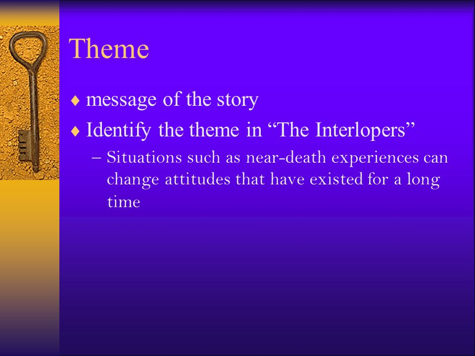 Theme message of the story Identify the theme in The Interlopers –Situations such as near-death experiences can change attitudes that have existed for a long time