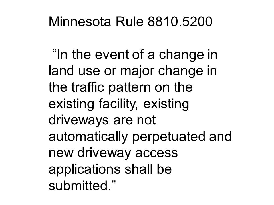 Minnesota Rule 8810.5200 In the event of a change in land use or major change in the traffic pattern on the existing facility, existing driveways are