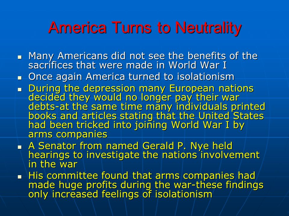 America Turns to Neutrality Many Americans did not see the benefits of the sacrifices that were made in World War I Many Americans did not see the ben